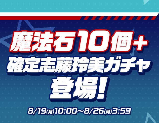 魔法石10個+確定志藤玲美ガチャ登場!