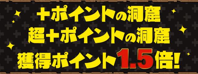 「超+ポイントの洞窟」「+ポイントの洞窟」獲得ポイント 1.5倍!